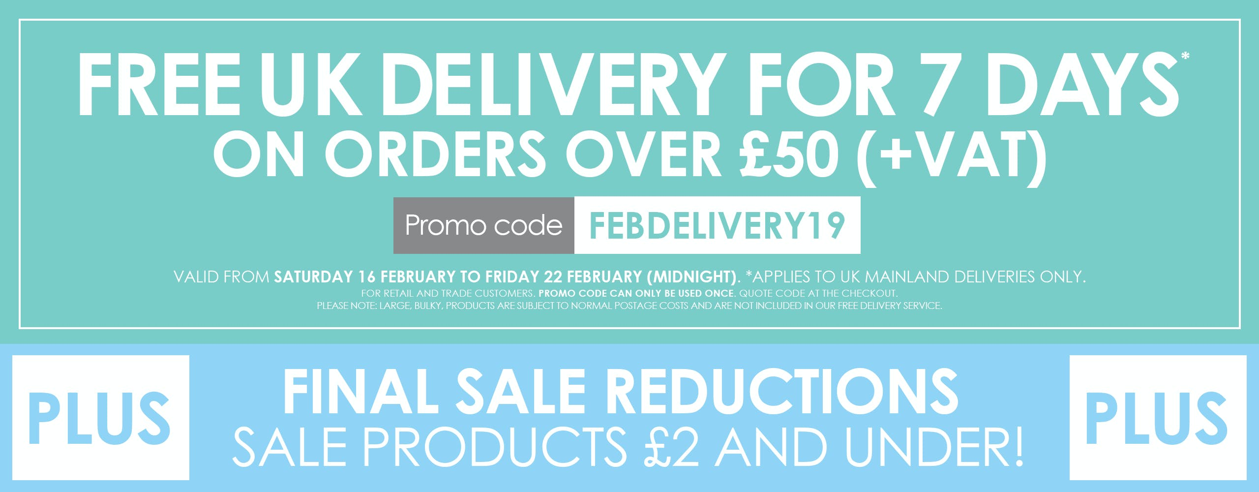FREE UK delivery for 7 days on all orders over £50 plus, final sale reductions!